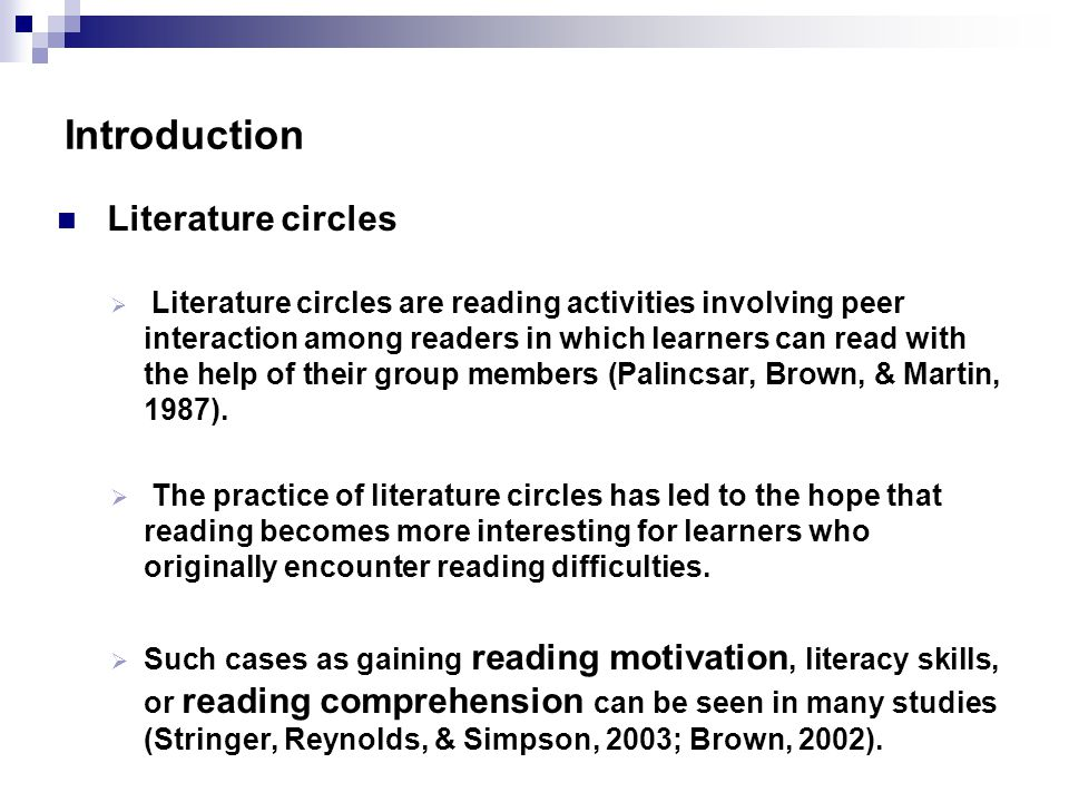 Introduction Literature circles  Literature circles are reading activities involving peer interaction among readers in which learners can read with the help of their group members (Palincsar, Brown, & Martin, 1987).