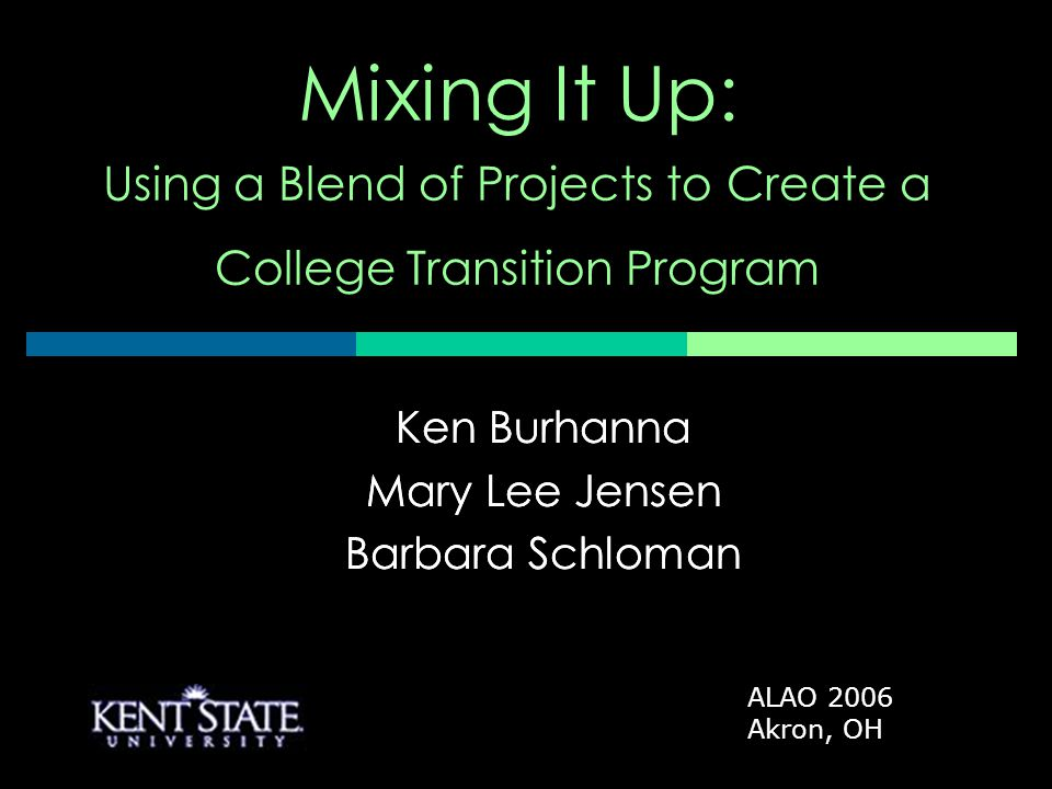 Ken Burhanna Mary Lee Jensen Barbara Schloman Mixing It Up: Using a Blend of Projects to Create a College Transition Program Ken Burhanna Mary Lee Jensen Barbara Schloman ALAO 2006 Akron, OH