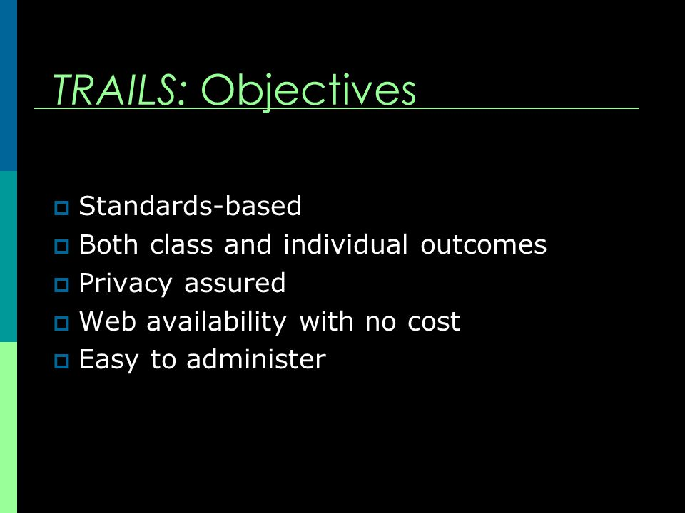 TRAILS: Objectives  Standards-based  Both class and individual outcomes  Privacy assured  Web availability with no cost  Easy to administer