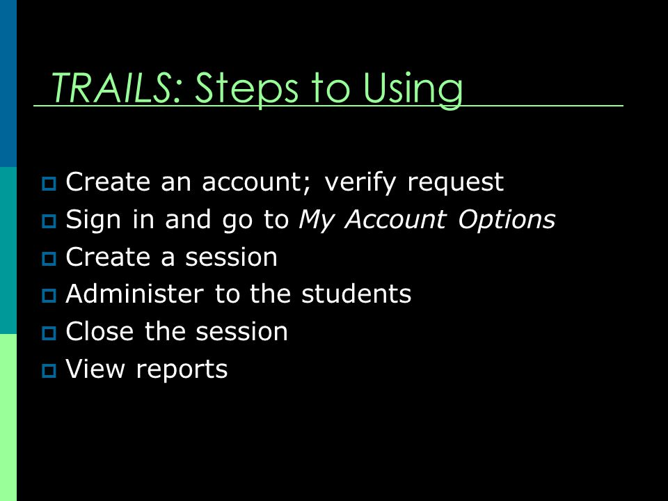 TRAILS: Steps to Using  Create an account; verify request  Sign in and go to My Account Options  Create a session  Administer to the students  Close the session  View reports