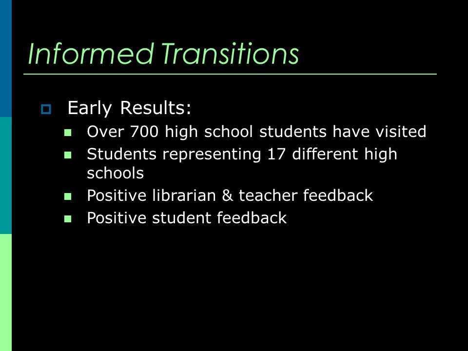 Informed Transitions  Early Results: Over 700 high school students have visited Students representing 17 different high schools Positive librarian & teacher feedback Positive student feedback