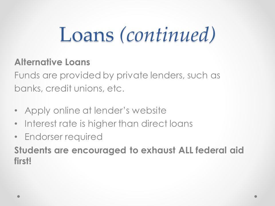 Loans (continued) Alternative Loans Funds are provided by private lenders, such as banks, credit unions, etc.