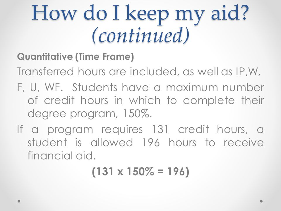 How do I keep my aid? (continued) Quantitative (Time Frame) Transferred hours are included, as well as IP,W, F, U, WF. Students have a maximum number