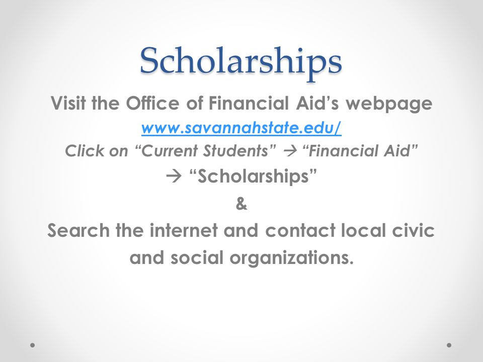 Scholarships Visit the Office of Financial Aid's webpage www.savannahstate.edu/ Click on Current Students  Financial Aid  Scholarships & Search the internet and contact local civic and social organizations.