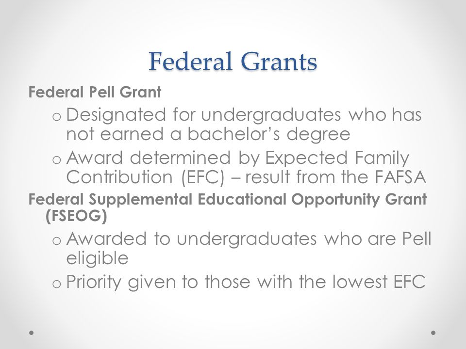 Federal Grants Federal Pell Grant o Designated for undergraduates who has not earned a bachelor's degree o Award determined by Expected Family Contribution (EFC) – result from the FAFSA Federal Supplemental Educational Opportunity Grant (FSEOG) o Awarded to undergraduates who are Pell eligible o Priority given to those with the lowest EFC