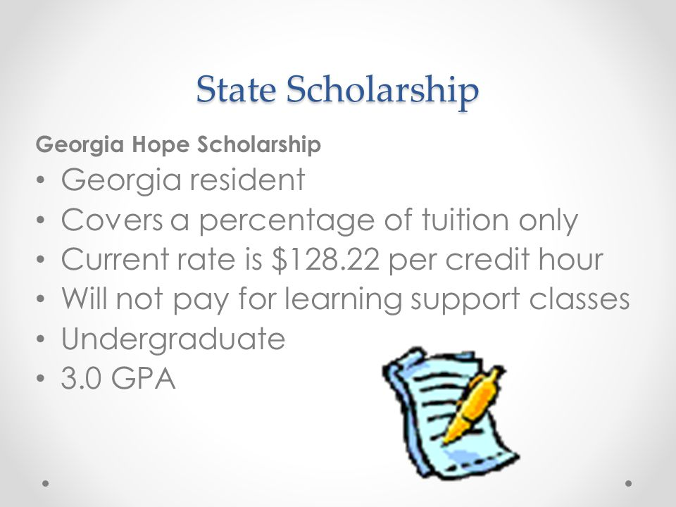 State Scholarship Georgia Hope Scholarship Georgia resident Covers a percentage of tuition only Current rate is $128.22 per credit hour Will not pay for learning support classes Undergraduate 3.0 GPA