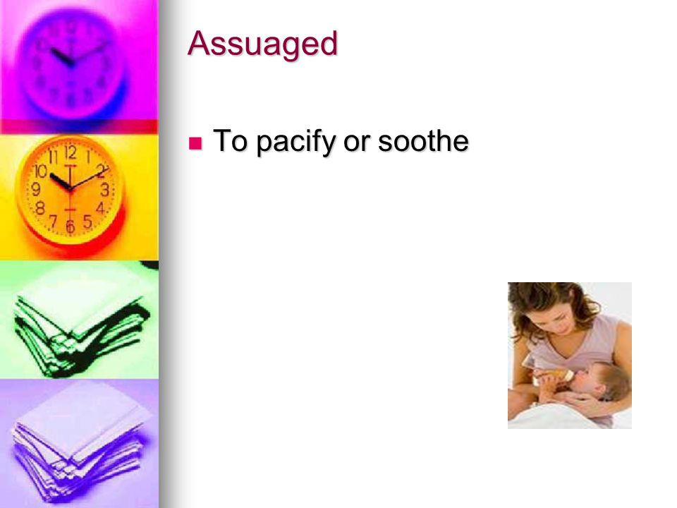 Assuaged To pacify or soothe To pacify or soothe