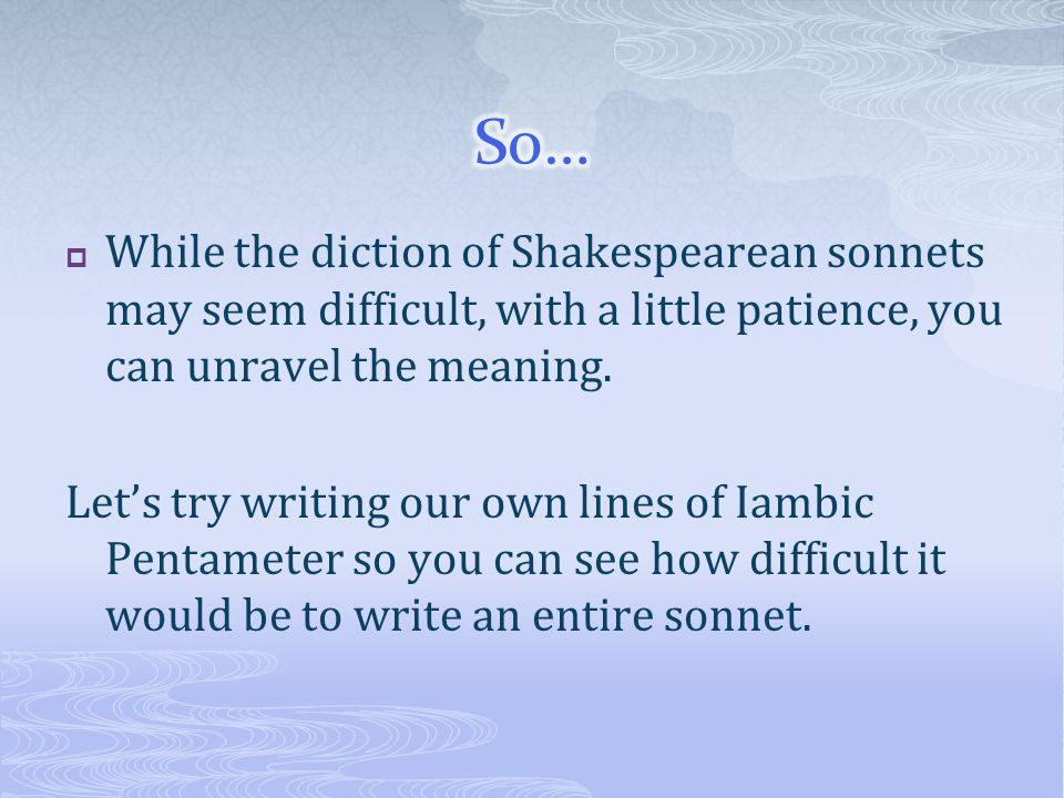  While the diction of Shakespearean sonnets may seem difficult, with a little patience, you can unravel the meaning. Let's try writing our own lines