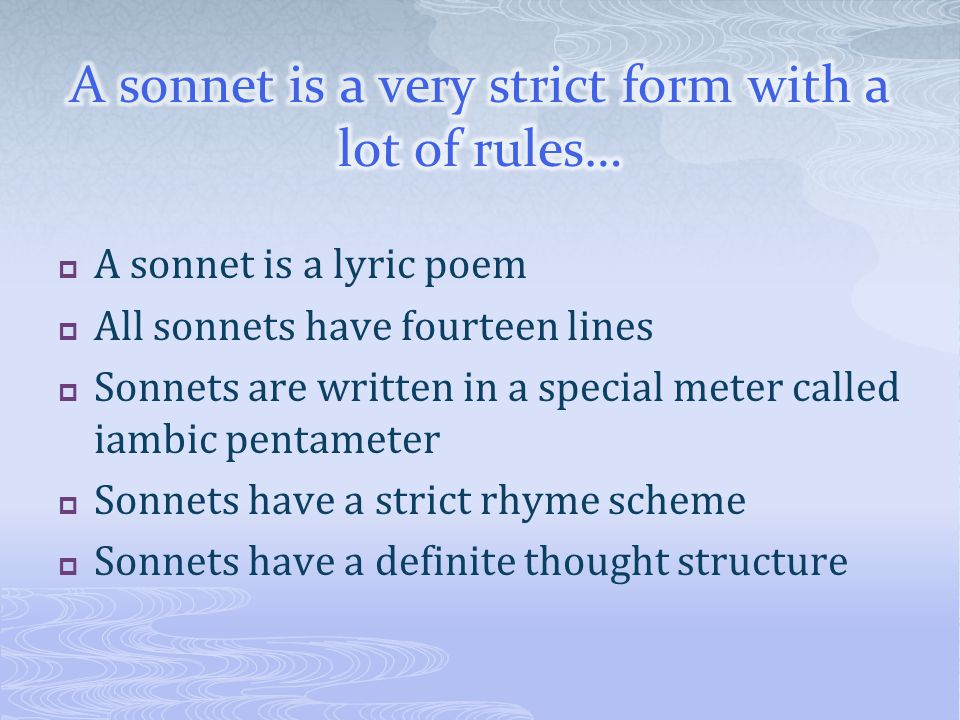  A sonnet is a lyric poem  All sonnets have fourteen lines  Sonnets are written in a special meter called iambic pentameter  Sonnets have a strict