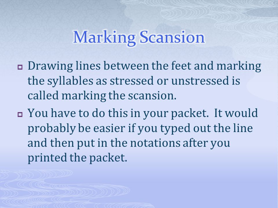  Drawing lines between the feet and marking the syllables as stressed or unstressed is called marking the scansion.  You have to do this in your pac