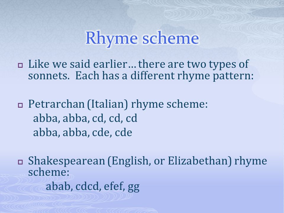  Like we said earlier… there are two types of sonnets. Each has a different rhyme pattern:  Petrarchan (Italian) rhyme scheme: abba, abba, cd, cd, c