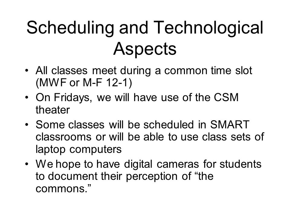 Scheduling and Technological Aspects All classes meet during a common time slot (MWF or M-F 12-1) On Fridays, we will have use of the CSM theater Some classes will be scheduled in SMART classrooms or will be able to use class sets of laptop computers We hope to have digital cameras for students to document their perception of the commons.