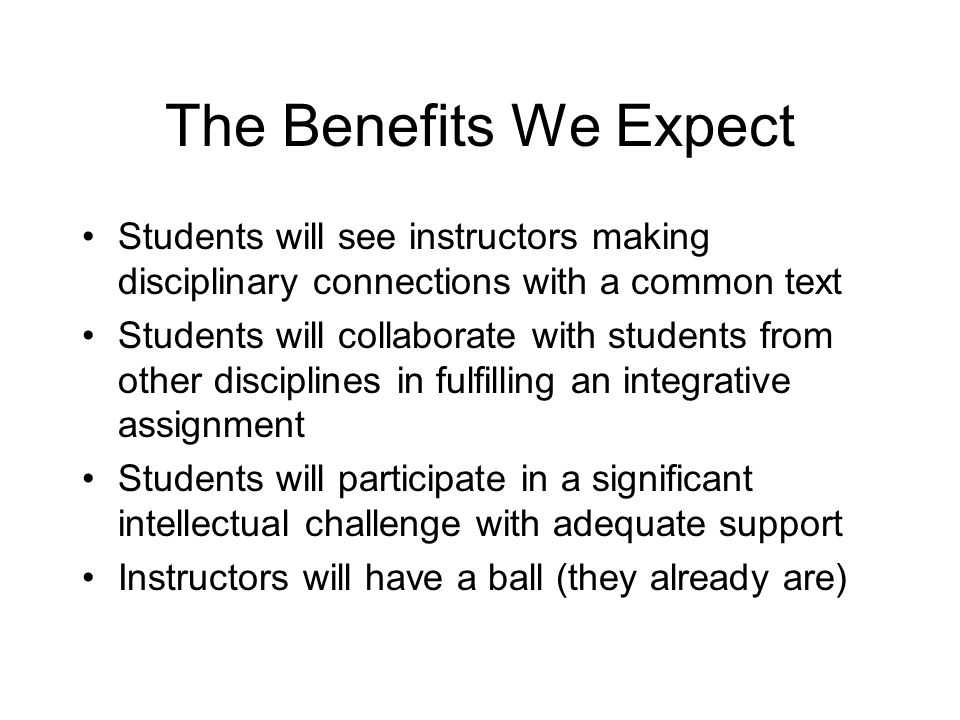 The Benefits We Expect Students will see instructors making disciplinary connections with a common text Students will collaborate with students from other disciplines in fulfilling an integrative assignment Students will participate in a significant intellectual challenge with adequate support Instructors will have a ball (they already are)