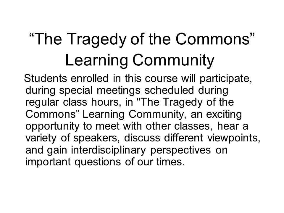The Tragedy of the Commons Learning Community Students enrolled in this course will participate, during special meetings scheduled during regular class hours, in The Tragedy of the Commons Learning Community, an exciting opportunity to meet with other classes, hear a variety of speakers, discuss different viewpoints, and gain interdisciplinary perspectives on important questions of our times.