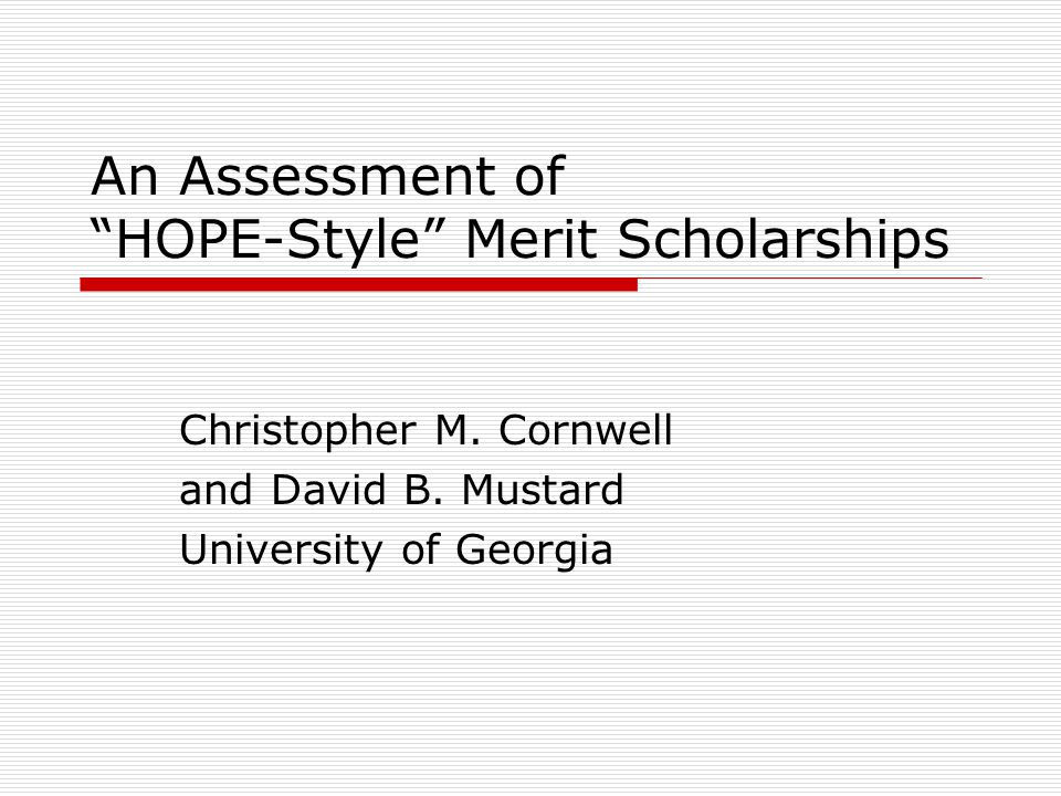 "An Assessment of ""HOPE-Style"" Merit Scholarships Christopher M. Cornwell and David B. Mustard University of Georgia"