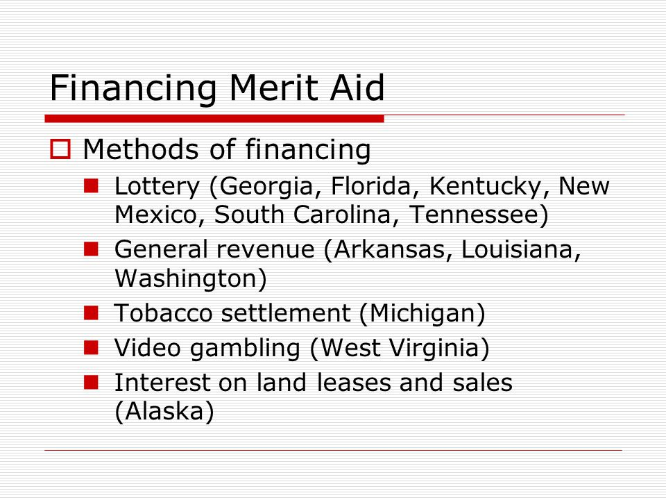 Financing Merit Aid  Methods of financing Lottery (Georgia, Florida, Kentucky, New Mexico, South Carolina, Tennessee) General revenue (Arkansas, Loui