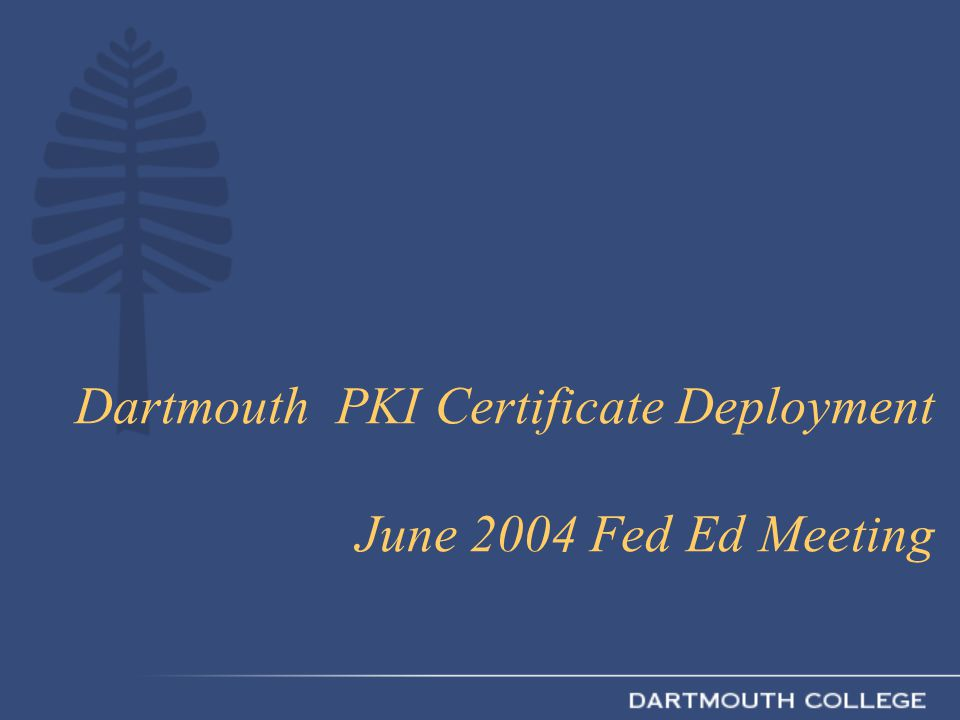 Dartmouth PKI Certificate Deployment June 2004 Fed Ed Meeting