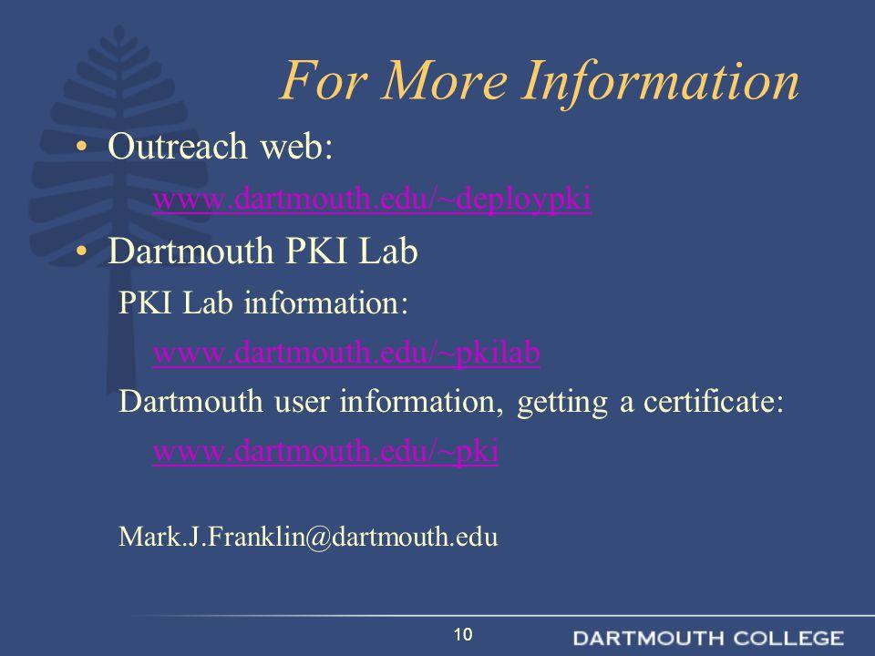 10 For More Information Outreach web: www.dartmouth.edu/~deploypki Dartmouth PKI Lab PKI Lab information: www.dartmouth.edu/~pkilab Dartmouth user information, getting a certificate: www.dartmouth.edu/~pki Mark.J.Franklin@dartmouth.edu