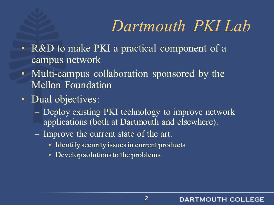 3 Production PKI Applications at Dartmouth Dartmouth certificate authority –800 end users have certificates, over 500 of them are students PKI authentication in production for: –Banner Student Information System –Library Electronic Journals –Tuck School of Business Portal –VPN Concentrator –Blackboard CMS –Software downloads S/MIME email (Outlook, Mozilla, Thunderbird) AOL AIM (PKI-secured sys admin communications)