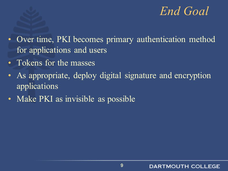 9 End Goal Over time, PKI becomes primary authentication method for applications and users Tokens for the masses As appropriate, deploy digital signature and encryption applications Make PKI as invisible as possible