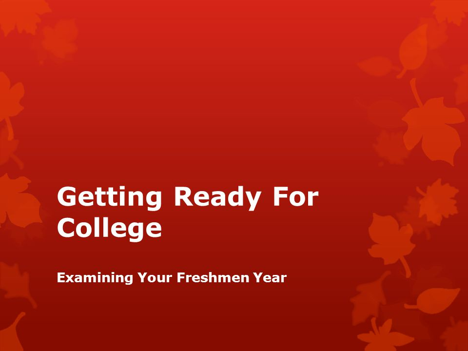 Getting Ready For College Examining Your Freshmen Year