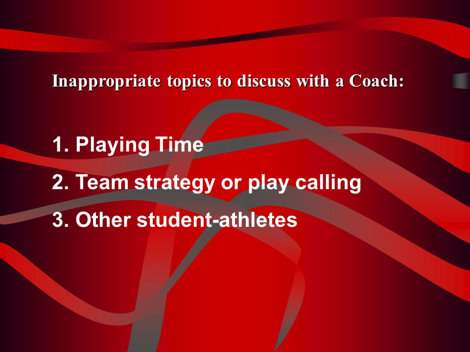 Inappropriate topics to discuss with a Coach: 1.Playing Time 2.Team strategy or play calling 3.Other student-athletes