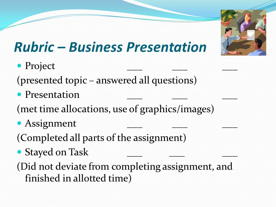 Business Presentation Guidelines Project: 80 Process Points for Questions -20 Product Points for Presentation Presentations 2-3 minutes, everyone participates Slides – 2 to 4 slides All questions should be answered Make sure all information is relevant and related to your topic Presentation format should be legible, include graphics, images, charts, etc.