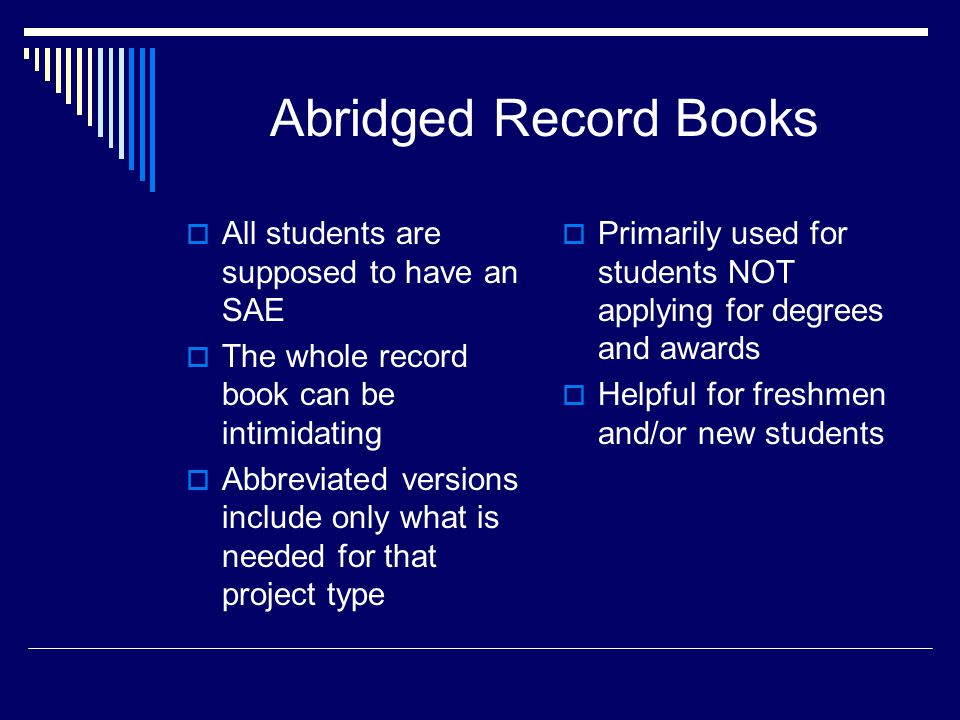 Abridged Record Books  All students are supposed to have an SAE  The whole record book can be intimidating  Abbreviated versions include only what is needed for that project type  Primarily used for students NOT applying for degrees and awards  Helpful for freshmen and/or new students