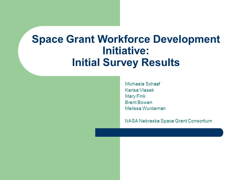 Space Grant Workforce Development Initiative: Initial Survey Results Michaela Schaaf Karisa Vlasek Mary Fink Brent Bowen Melissa Wurdeman NASA Nebraska Space Grant Consortium