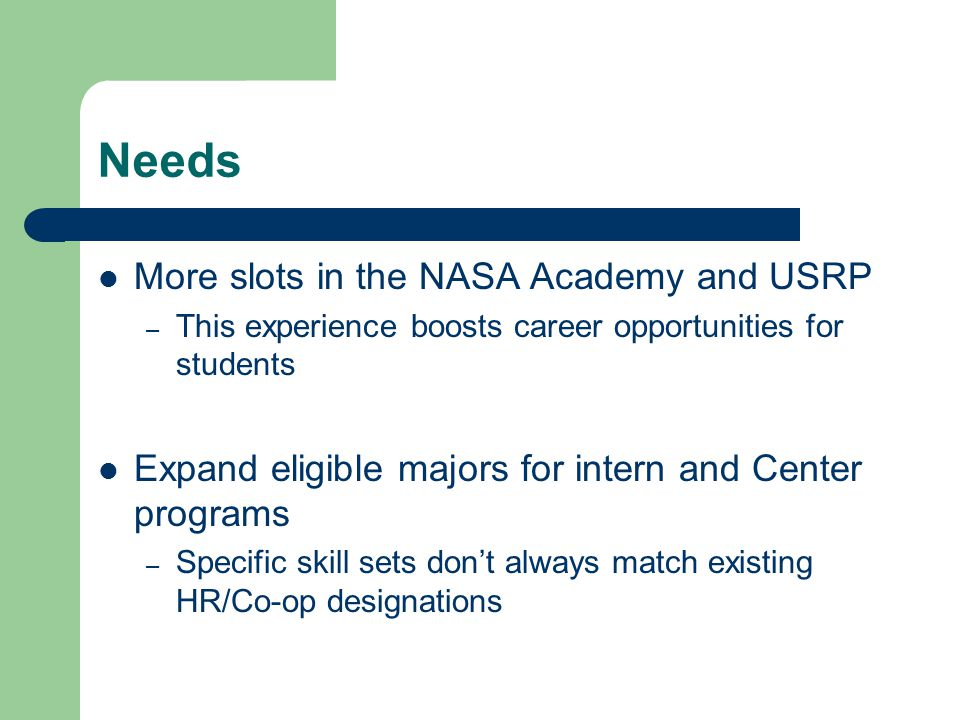 Needs More slots in the NASA Academy and USRP – This experience boosts career opportunities for students Expand eligible majors for intern and Center programs – Specific skill sets don't always match existing HR/Co-op designations