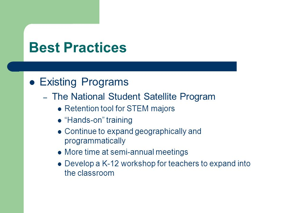 Best Practices Existing Programs – The National Student Satellite Program Retention tool for STEM majors Hands-on training Continue to expand geographically and programmatically More time at semi-annual meetings Develop a K-12 workshop for teachers to expand into the classroom