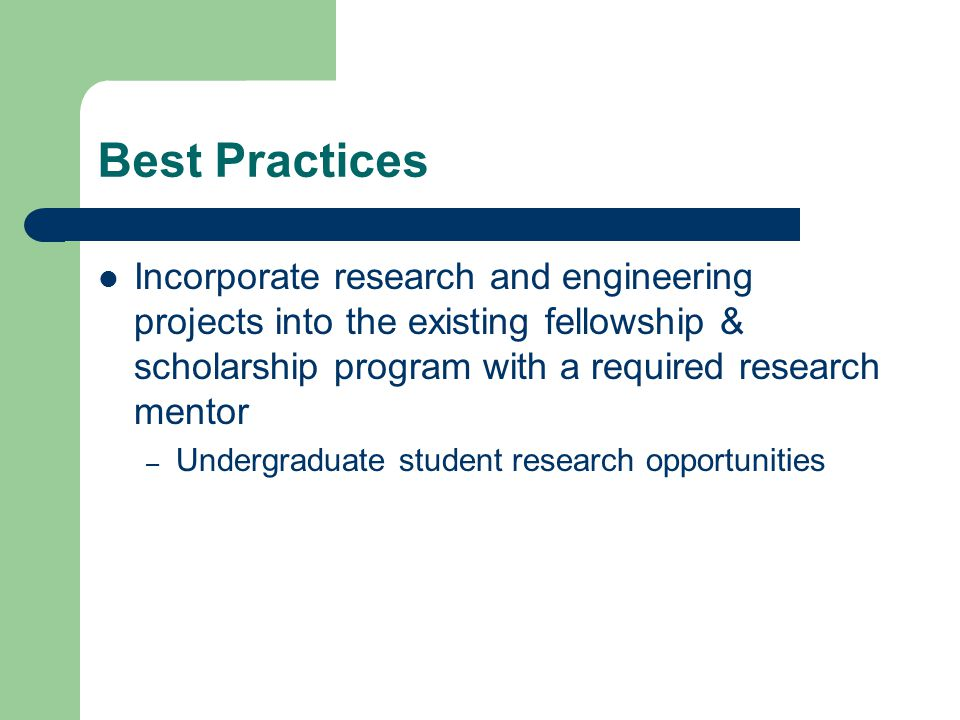 Best Practices Incorporate research and engineering projects into the existing fellowship & scholarship program with a required research mentor – Undergraduate student research opportunities