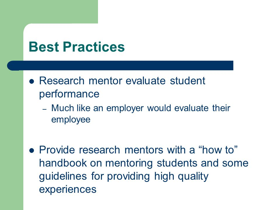 Best Practices Research mentor evaluate student performance – Much like an employer would evaluate their employee Provide research mentors with a how to handbook on mentoring students and some guidelines for providing high quality experiences