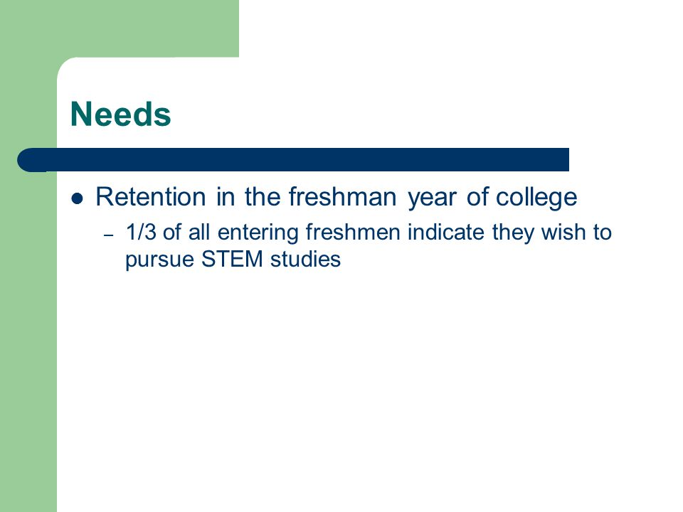 Needs Retention in the freshman year of college – 1/3 of all entering freshmen indicate they wish to pursue STEM studies