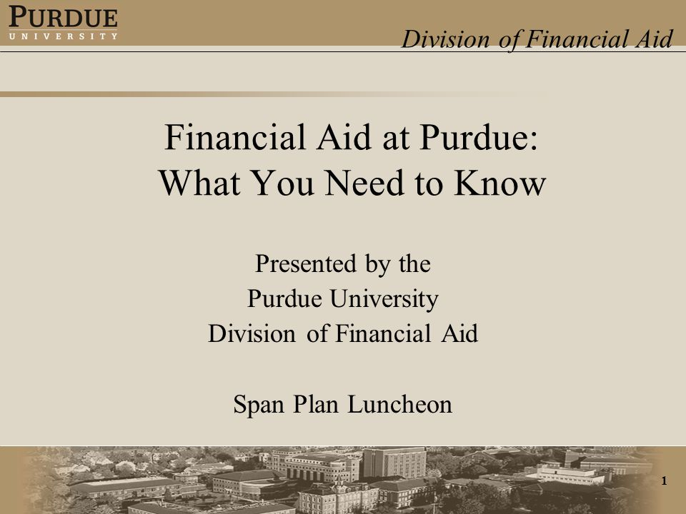 Division of Financial Aid 1 Financial Aid at Purdue: What You Need to Know Presented by the Purdue University Division of Financial Aid Span Plan Luncheon