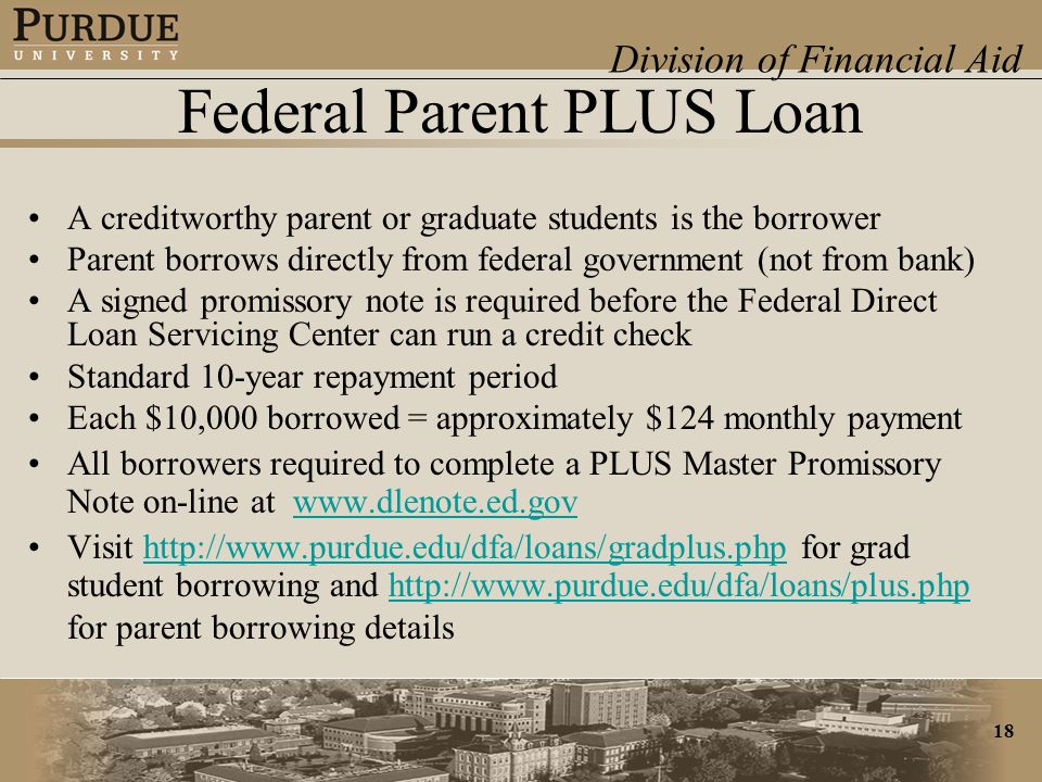 Division of Financial Aid 18 Federal Parent PLUS Loan A creditworthy parent or graduate students is the borrower Parent borrows directly from federal government (not from bank) A signed promissory note is required before the Federal Direct Loan Servicing Center can run a credit check Standard 10-year repayment period Each $10,000 borrowed = approximately $124 monthly payment All borrowers required to complete a PLUS Master Promissory Note on-line at www.dlenote.ed.govwww.dlenote.ed.gov Visit http://www.purdue.edu/dfa/loans/gradplus.php for grad student borrowing and http://www.purdue.edu/dfa/loans/plus.php for parent borrowing detailshttp://www.purdue.edu/dfa/loans/gradplus.phphttp://www.purdue.edu/dfa/loans/plus.php