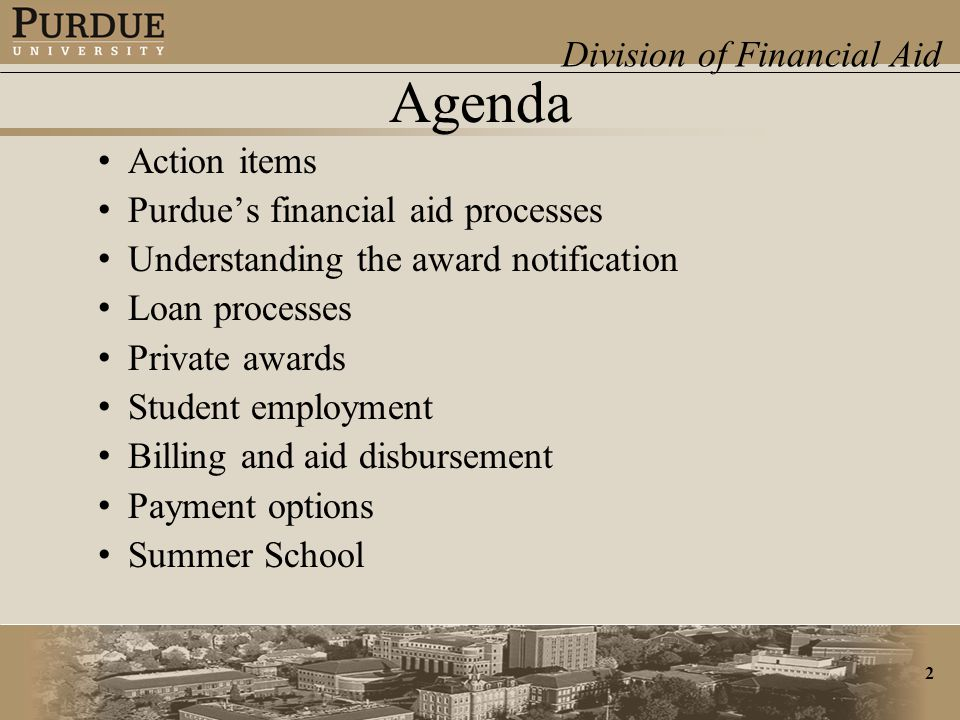 Division of Financial Aid 2 Agenda Action items Purdue's financial aid processes Understanding the award notification Loan processes Private awards Student employment Billing and aid disbursement Payment options Summer School