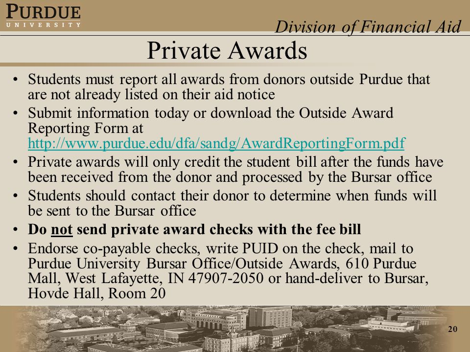 Division of Financial Aid 20 Private Awards Students must report all awards from donors outside Purdue that are not already listed on their aid notice Submit information today or download the Outside Award Reporting Form at http://www.purdue.edu/dfa/sandg/AwardReportingForm.pdf http://www.purdue.edu/dfa/sandg/AwardReportingForm.pdf Private awards will only credit the student bill after the funds have been received from the donor and processed by the Bursar office Students should contact their donor to determine when funds will be sent to the Bursar office Do not send private award checks with the fee bill Endorse co-payable checks, write PUID on the check, mail to Purdue University Bursar Office/Outside Awards, 610 Purdue Mall, West Lafayette, IN 47907-2050 or hand-deliver to Bursar, Hovde Hall, Room 20