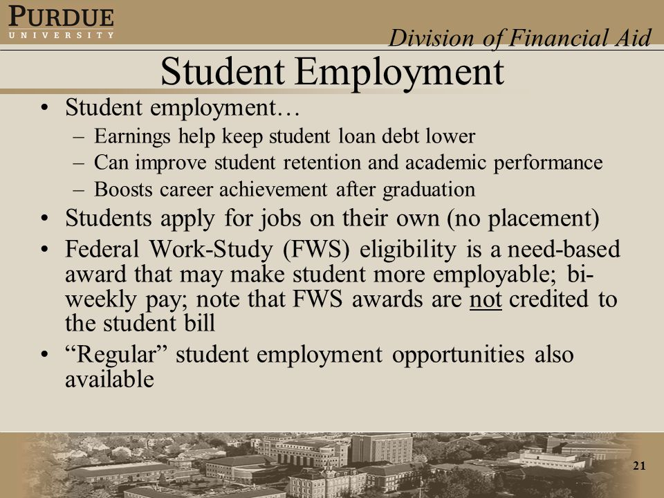 Division of Financial Aid 21 Student Employment Student employment… –Earnings help keep student loan debt lower –Can improve student retention and academic performance –Boosts career achievement after graduation Students apply for jobs on their own (no placement) Federal Work-Study (FWS) eligibility is a need-based award that may make student more employable; bi- weekly pay; note that FWS awards are not credited to the student bill Regular student employment opportunities also available