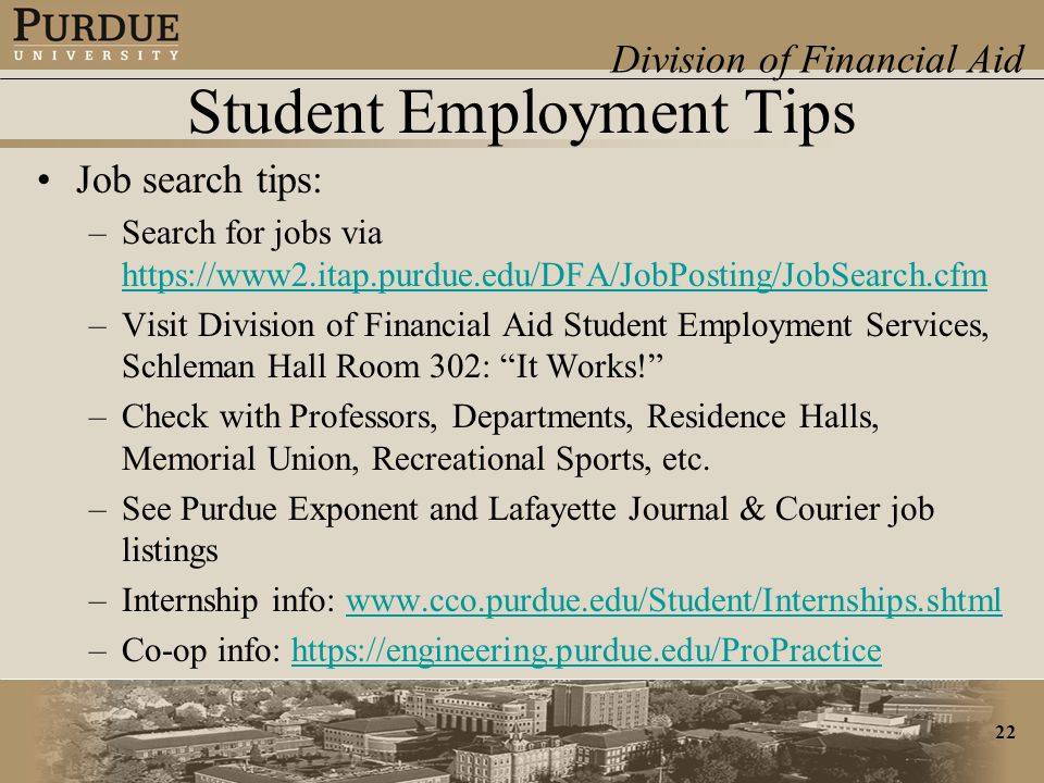 Division of Financial Aid 22 Student Employment Tips Job search tips: –Search for jobs via https://www2.itap.purdue.edu/DFA/JobPosting/JobSearch.cfm https://www2.itap.purdue.edu/DFA/JobPosting/JobSearch.cfm –Visit Division of Financial Aid Student Employment Services, Schleman Hall Room 302: It Works! –Check with Professors, Departments, Residence Halls, Memorial Union, Recreational Sports, etc.