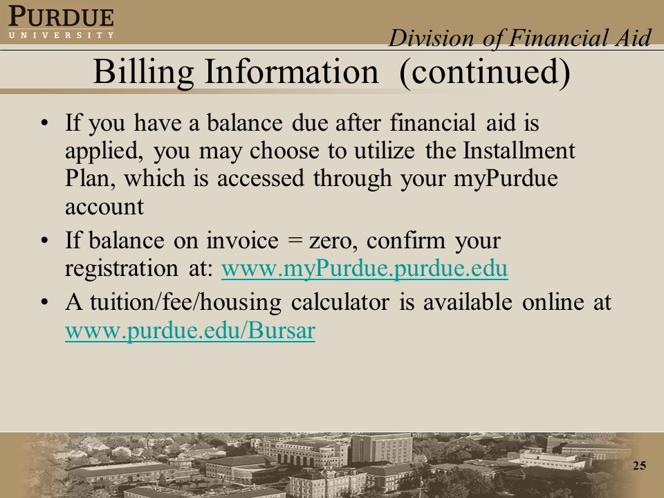 Division of Financial Aid 25 Billing Information (continued) If you have a balance due after financial aid is applied, you may choose to utilize the Installment Plan, which is accessed through your myPurdue account If balance on invoice = zero, confirm your registration at: www.myPurdue.purdue.eduwww.myPurdue.purdue.edu A tuition/fee/housing calculator is available online at www.purdue.edu/Bursar www.purdue.edu/Bursar