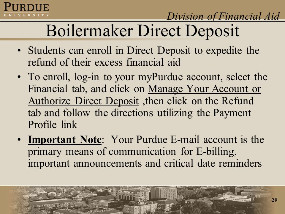 Division of Financial Aid 29 Boilermaker Direct Deposit Students can enroll in Direct Deposit to expedite the refund of their excess financial aid To enroll, log-in to your myPurdue account, select the Financial tab, and click on Manage Your Account or Authorize Direct Deposit,then click on the Refund tab and follow the directions utilizing the Payment Profile link Important Note: Your Purdue E-mail account is the primary means of communication for E-billing, important announcements and critical date reminders