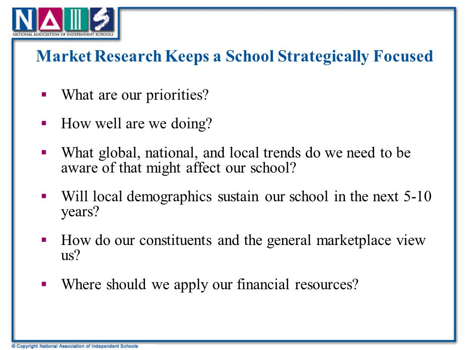 Market Research Informs  Parent Surveys help to clarify: –Why families choose a school –How to best market a school to prospective families –How satisfied current parents are with a school's program –Where a school is succeeding and where it needs to improve –What differentiates parents' views of a school –How families experience a school's culture