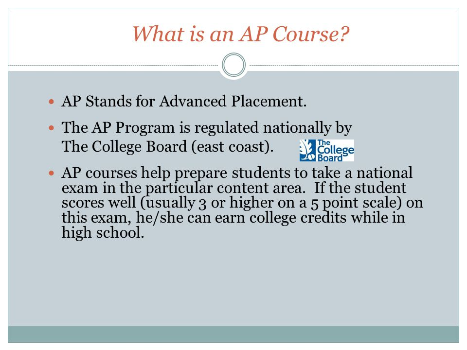 What is an AP Course? AP Stands for Advanced Placement. The AP Program is regulated nationally by The College Board (east coast). AP courses help prep