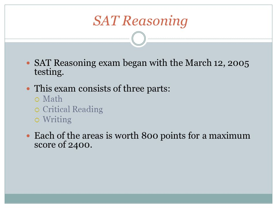 SAT Reasoning SAT Reasoning exam began with the March 12, 2005 testing. This exam consists of three parts:  Math  Critical Reading  Writing Each of