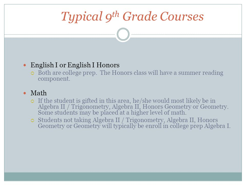 Typical 9 th Grade Courses English I or English I Honors  Both are college prep. The Honors class will have a summer reading component. Math  If the