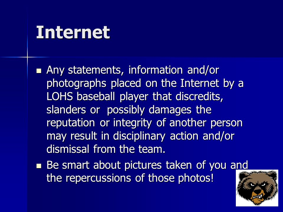 Internet Any statements, information and/or photographs placed on the Internet by a LOHS baseball player that discredits, slanders or possibly damages the reputation or integrity of another person may result in disciplinary action and/or dismissal from the team.