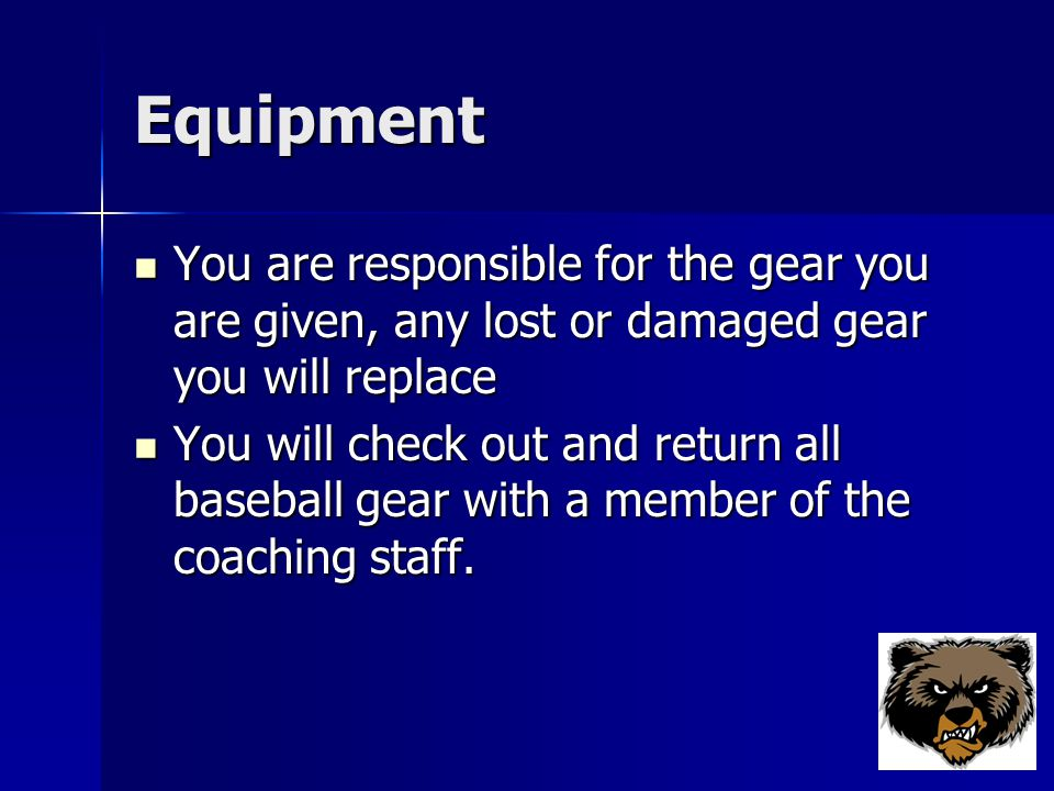 Equipment You are responsible for the gear you are given, any lost or damaged gear you will replace You are responsible for the gear you are given, any lost or damaged gear you will replace You will check out and return all baseball gear with a member of the coaching staff.