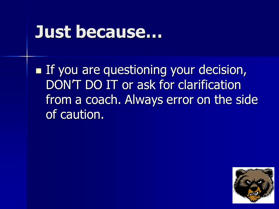 Just because… If you are questioning your decision, DON'T DO IT or ask for clarification from a coach.