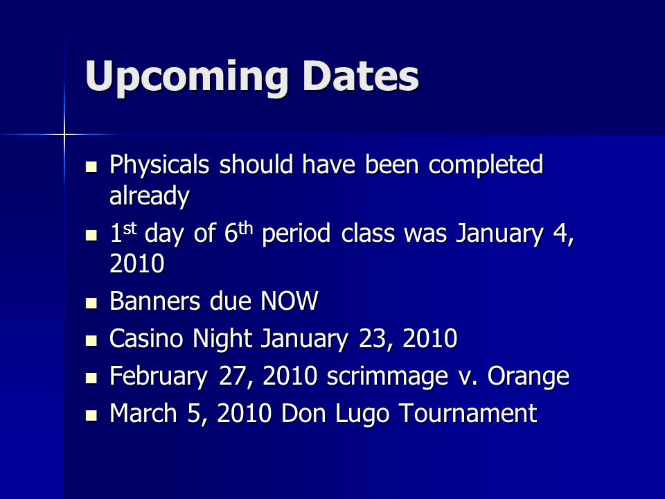 Upcoming Dates Physicals should have been completed already Physicals should have been completed already 1 st day of 6 th period class was January 4, 2010 1 st day of 6 th period class was January 4, 2010 Banners due NOW Banners due NOW Casino Night January 23, 2010 Casino Night January 23, 2010 February 27, 2010 scrimmage v.